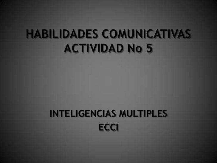 HABILIDADES COMUNICATIVAS ACTIVIDAD No 5<br />INTELIGENCIAS MULTIPLES<br />ECCI<br />