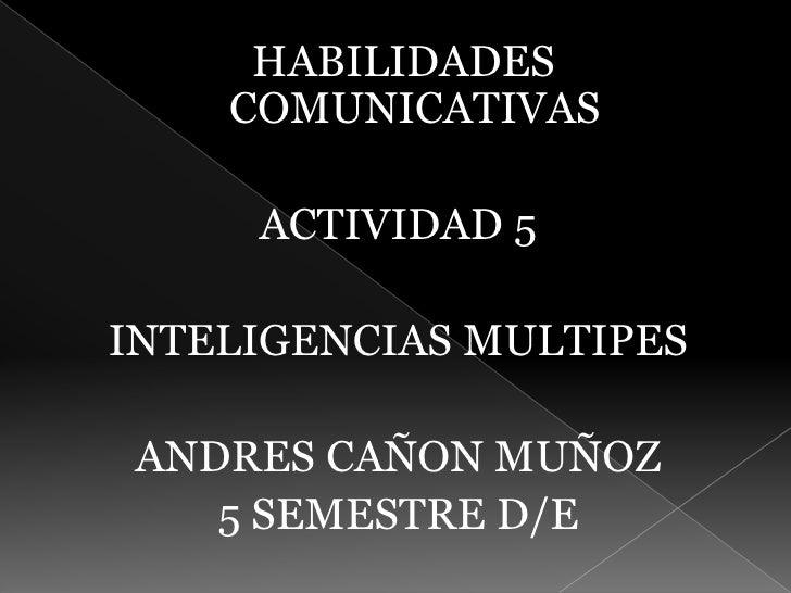 HABILIDADES COMUNICATIVAS<br />ACTIVIDAD 5<br />INTELIGENCIAS MULTIPES<br />ANDRES CAÑON MUÑOZ<br />5 SEMESTRE D/E<br />