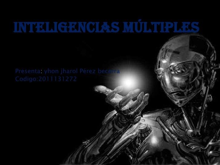 INTELIGENCIAS MÚLTIPLESPresenta: yhon jharol Pérez becerraCodigo:2011131272