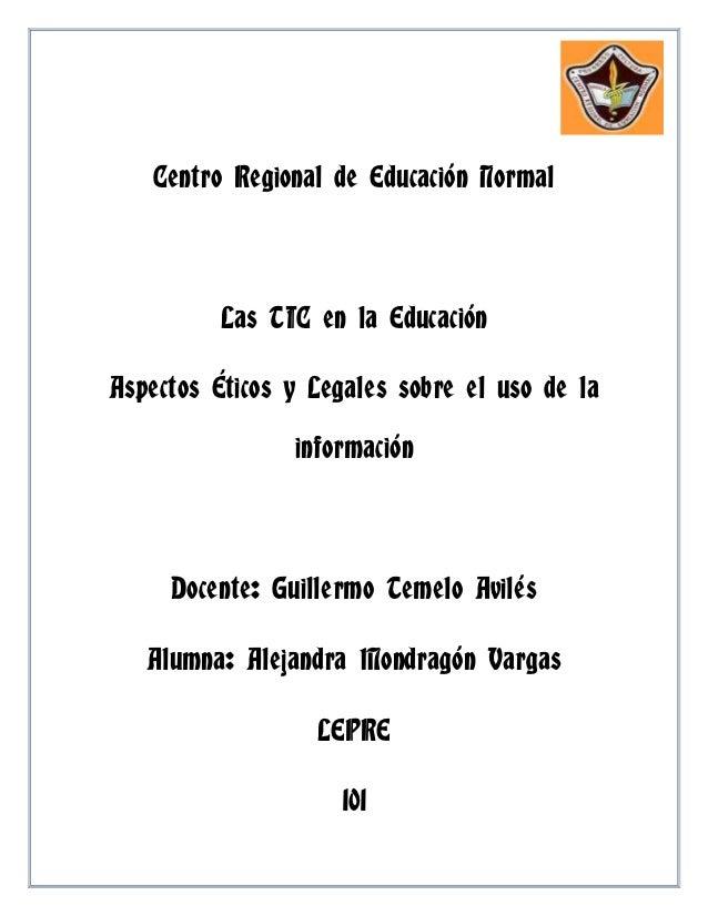 Centro Regional de Educación Normal          Las TIC en la EducaciónAspectos Éticos y Legales sobre el uso de la          ...