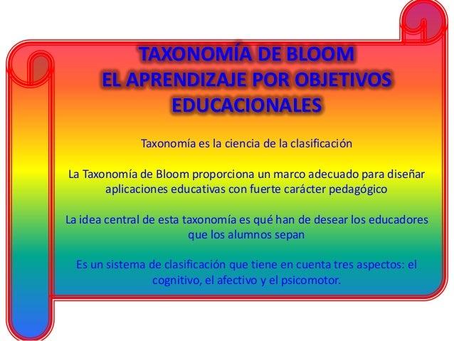 TAXONOMÍA DE BLOOM EL APRENDIZAJE POR OBJETIVOS EDUCACIONALES Taxonomía es la ciencia de la clasificación La Taxonomía de ...