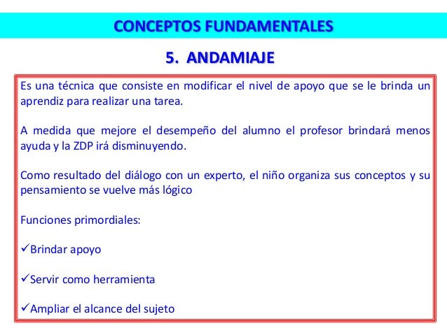 5. ANDAMIAJE CONCEPTOS FUNDAMENTALES Es una técnica que consiste en modificar el nivel de apoyo que se le brinda un aprend...