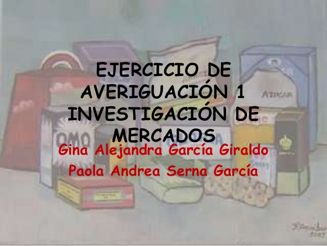 EJERCICIO DE  AVERIGUACIÓN 1 INVESTIGACIÓN DE     MERCADOSGina Alejandra García Giraldo Paola Andrea Serna García