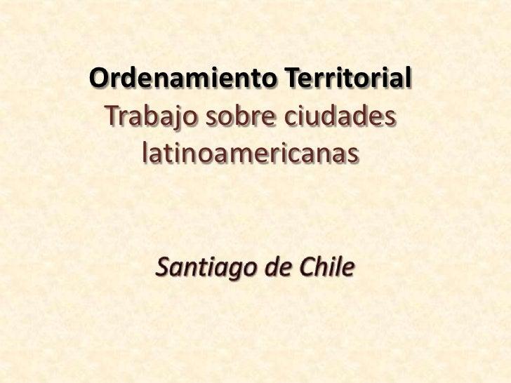 Ordenamiento TerritorialTrabajo sobre ciudades latinoamericanas<br />Santiago de Chile<br />
