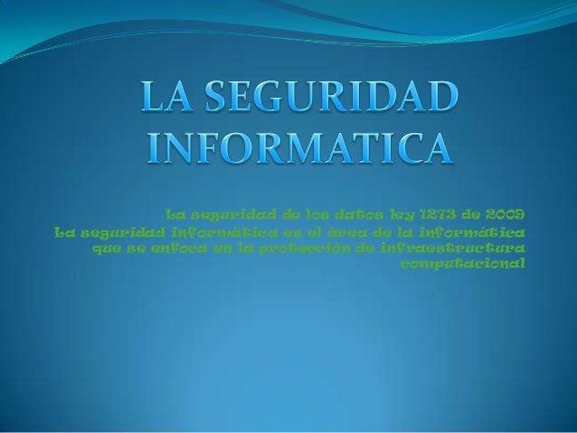 La seguridad de los datos ley 1273 de 2009La seguridad informática es el área de la informáticaque se enfoca en la protecc...