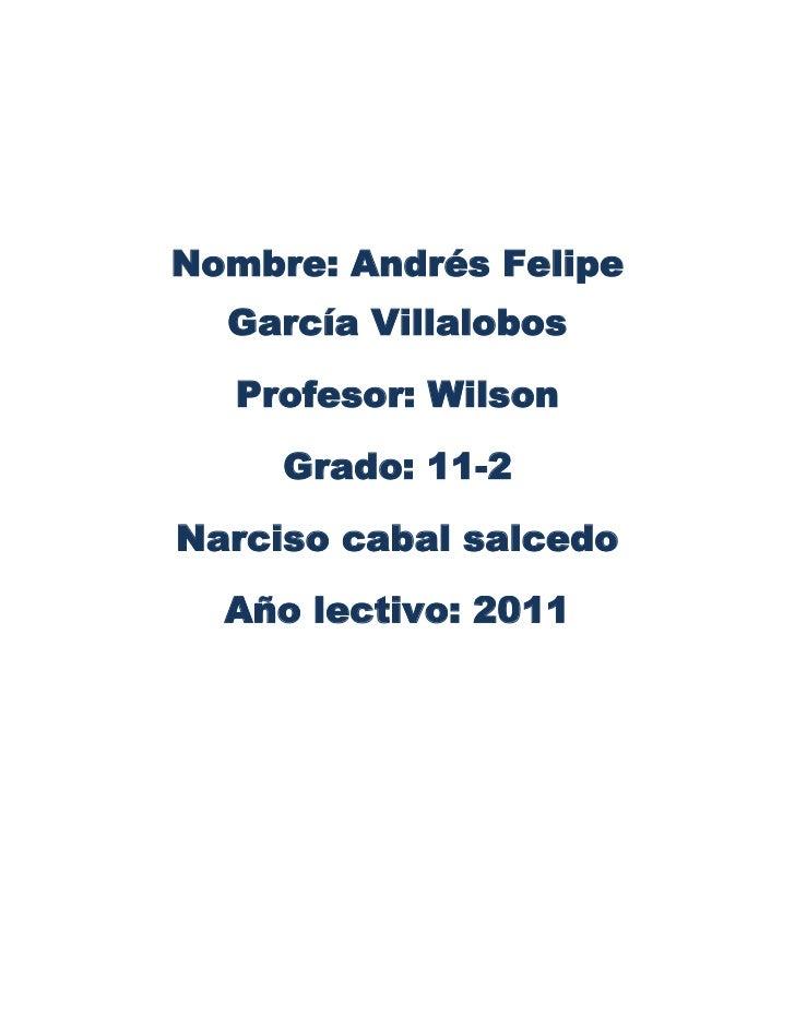 Nombre: Andrés Felipe García Villalobos <br />Profesor: Wilson <br />Grado: 11-2 <br />Narciso cabal salcedo <br />Año lec...