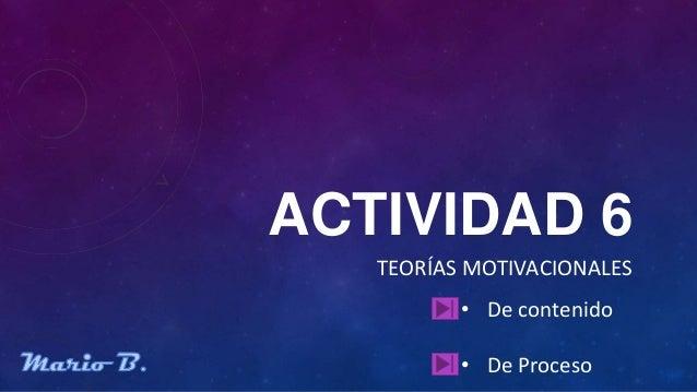 ACTIVIDAD 6   TEORÍAS MOTIVACIONALES          • De contenido          • De Proceso