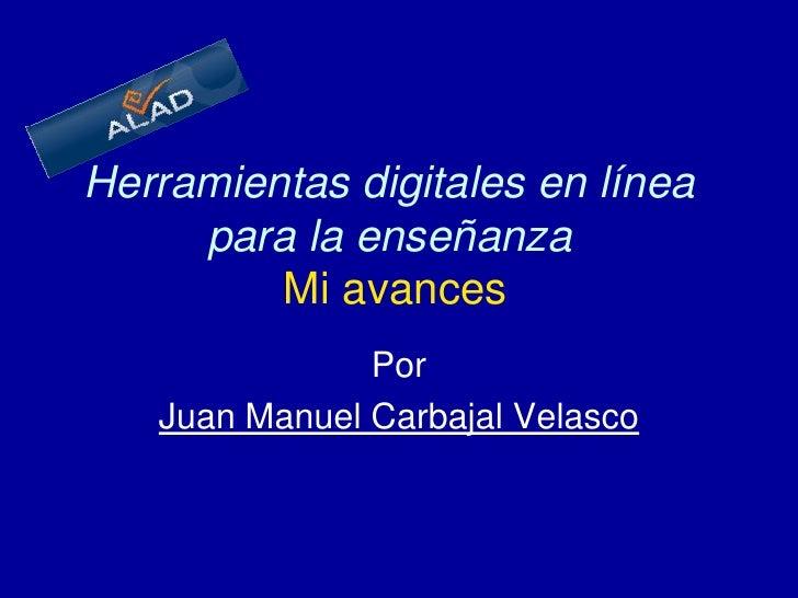 Herramientas digitales en línea para la enseñanzaMi avances<br />Por<br />Juan Manuel Carbajal Velasco<br />