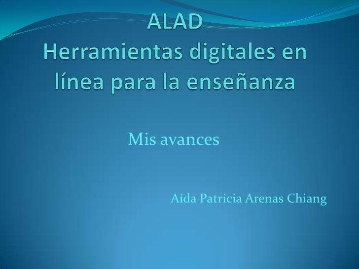 ALAD Herramientas digitales en línea para la enseñanza<br />Mis avances<br />Aída Patricia Arenas Chiang<br />