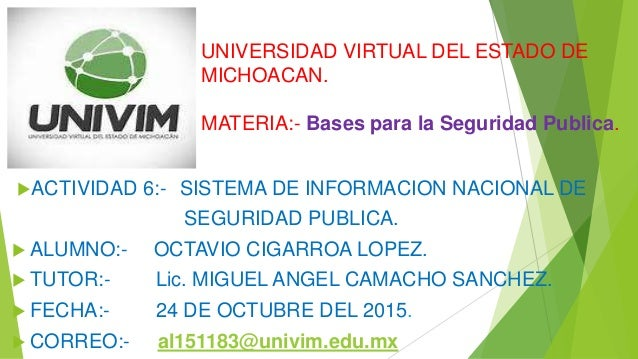 UNIVERSIDAD VIRTUAL DEL ESTADO DE MICHOACAN. MATERIA:- Bases para la Seguridad Publica. ACTIVIDAD 6:- SISTEMA DE INFORMAC...