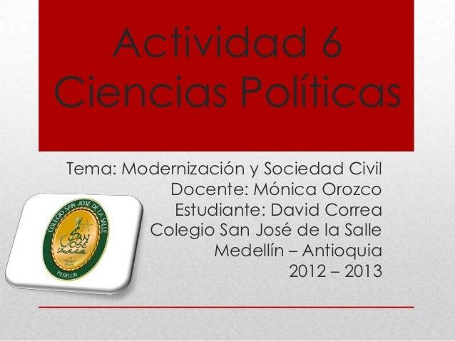 Actividad 6Ciencias PolíticasTema: Modernización y Sociedad Civil          Docente: Mónica Orozco           Estudiante: Da...