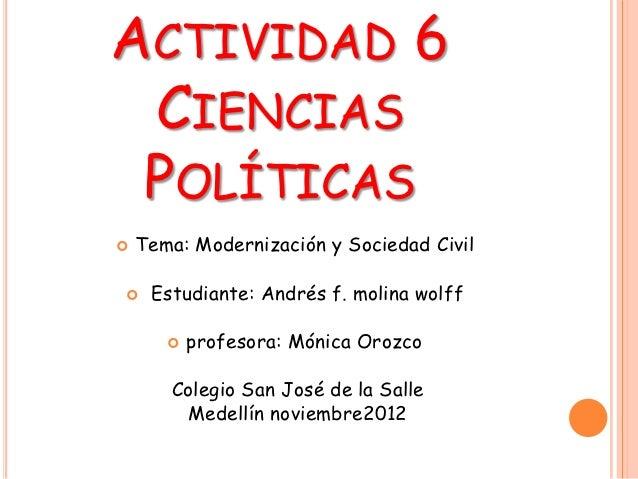 ACTIVIDAD 6 CIENCIAS POLÍTICAS   Tema: Modernización y Sociedad Civil    Estudiante: Andrés f. molina wolff          pr...
