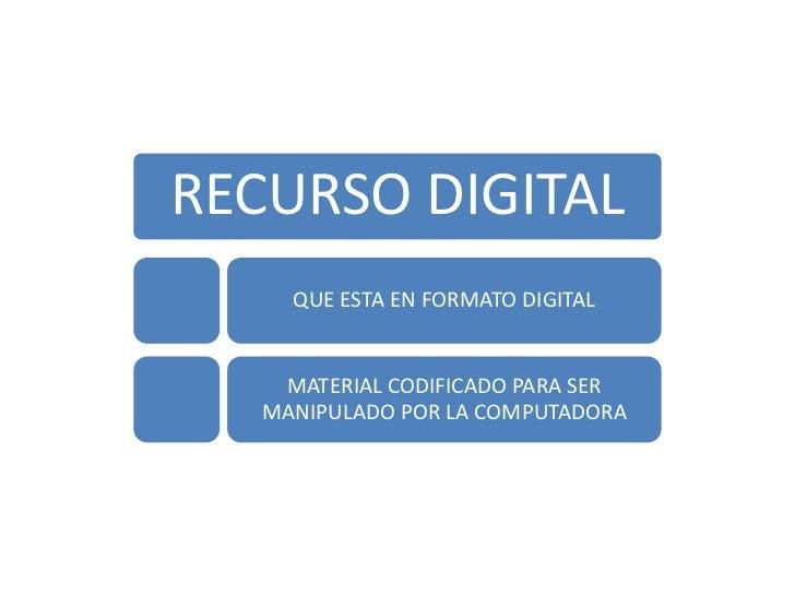 RECURSO DIGITAL     QUE ESTA EN FORMATO DIGITAL    MATERIAL CODIFICADO PARA SER   MANIPULADO POR LA COMPUTADORA
