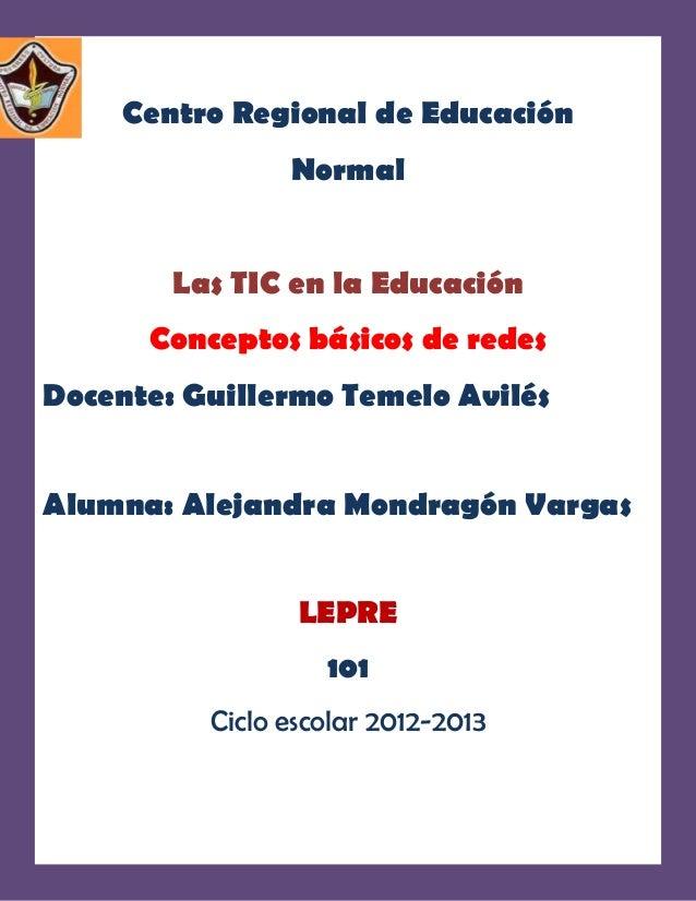 Centro Regional de Educación                Normal        Las TIC en la Educación      Conceptos básicos de redesDocente: ...