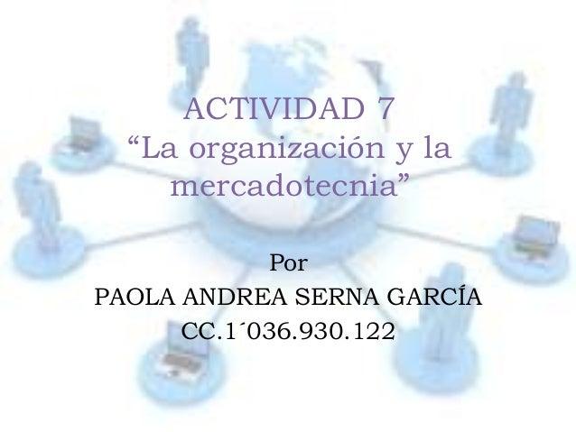 """ACTIVIDAD 7  """"La organización y la     mercadotecnia""""            PorPAOLA ANDREA SERNA GARCÍA      CC.1´036.930.122"""