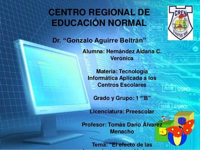 """CENTRO REGIONAL DE EDUCACIÓN NORMAL Dr. """"Gonzalo Aguirre Beltrán"""" Alumna: Hernández Aldana C. Verónica Materia: Tecnología..."""