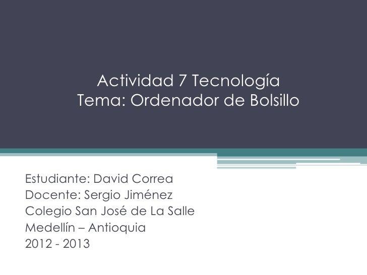 Actividad 7 Tecnología        Tema: Ordenador de BolsilloEstudiante: David CorreaDocente: Sergio JiménezColegio San José d...