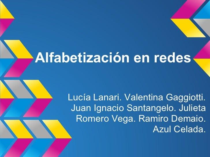 Alfabetización en redes    Lucía Lanari. Valentina Gaggiotti.     Juan Ignacio Santangelo. Julieta      Romero Vega. Ramir...