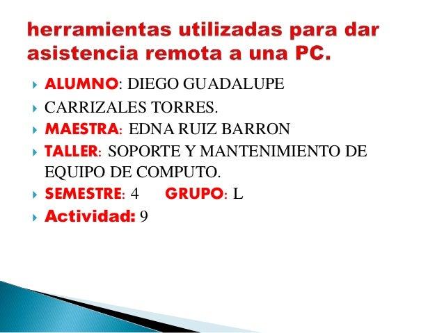  ALUMNO: DIEGO GUADALUPE  CARRIZALES TORRES.  MAESTRA: EDNA RUIZ BARRON  TALLER: SOPORTE Y MANTENIMIENTO DE EQUIPO DE ...
