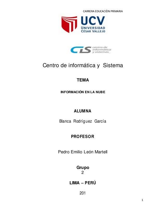 CARRERA EDUCACIÒN PRIMARIA 1 Centro de informática y Sistema TEMA INFORMACIÓN EN LA NUBE ALUMNA Blanca Rodríguez García PR...
