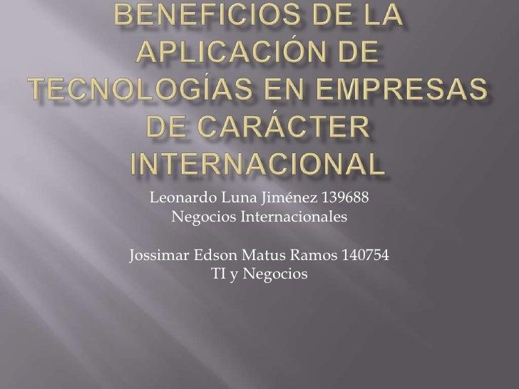 Beneficios de la aplicación de tecnologías en empresas de carácter internacional<br />Leonardo Luna Jiménez 139688<br />Ne...