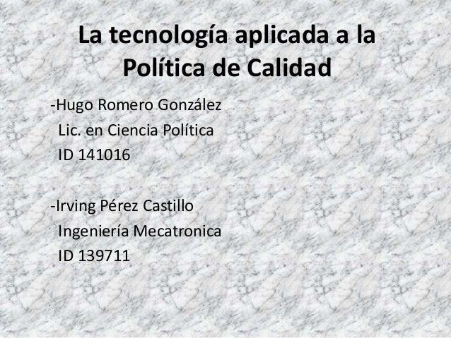 La tecnología aplicada a la Política de Calidad -Hugo Romero González Lic. en Ciencia Política ID 141016 -Irving Pérez Cas...
