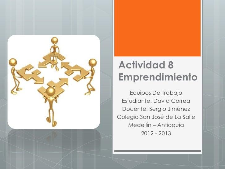 Actividad 8Emprendimiento    Equipos De Trabajo Estudiante: David Correa Docente: Sergio JiménezColegio San José de La Sal...