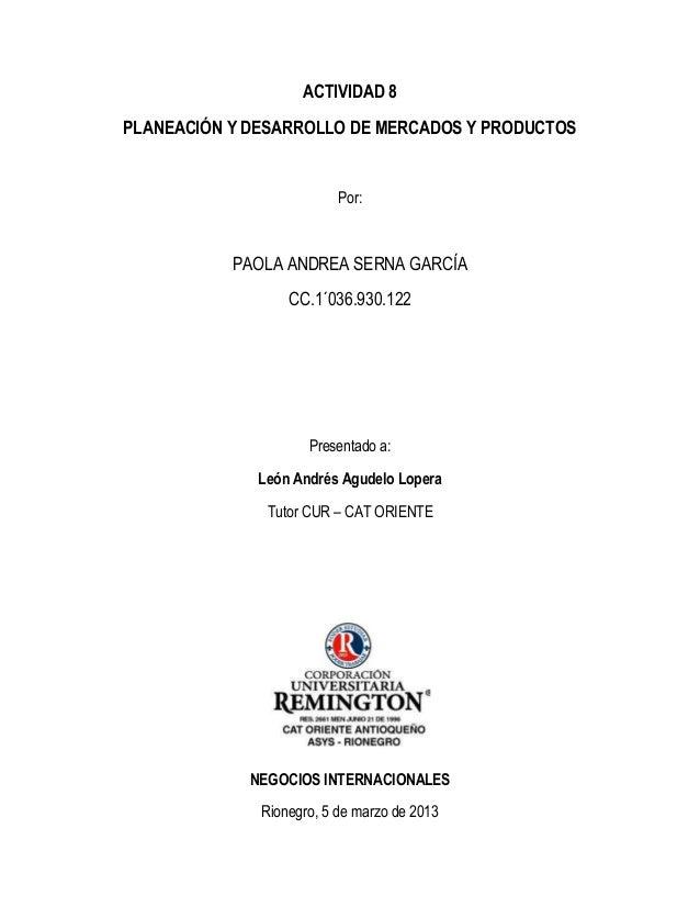 ACTIVIDAD 8PLANEACIÓN Y DESARROLLO DE MERCADOS Y PRODUCTOS                          Por:           PAOLA ANDREA SERNA GARC...