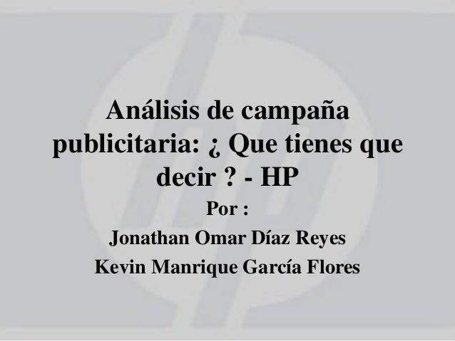 Análisis de campaña publicitaria: ¿ Que tienes que decir ? - HP Por : Jonathan Omar Díaz Reyes Kevin Manrique García Flores