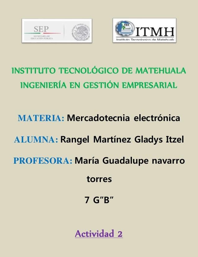 INSTITUTO TECNOLÓGICO DE MATEHUALA  INGENIERÍA EN GESTIÓN EMPRESARIAL  MATERIA: Mercadotecnia electrónica  ALUMNA: Rangel ...