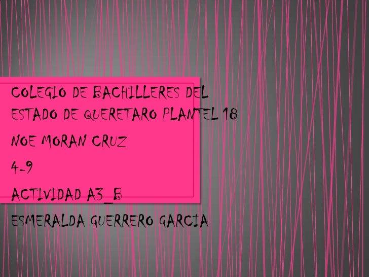 COLEGIO DE BACHILLERES DELESTADO DE QUERETARO PLANTEL 18NOE MORAN CRUZ4-9ACTIVIDAD A3_BESMERALDA GUERRERO GARCIA
