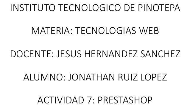 INSTITUTO TECNOLOGICO DE PINOTEPA MATERIA: TECNOLOGIAS WEB DOCENTE: JESUS HERNANDEZ SANCHEZ ALUMNO: JONATHAN RUIZ LOPEZ AC...