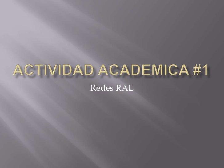 Actividad academica #1<br />Redes RAL <br />