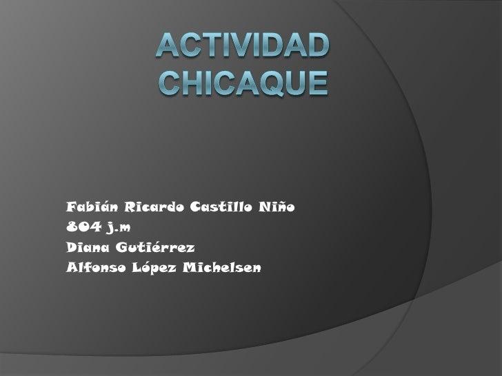 Actividad chicaque <br />Fabián Ricardo Castillo Niño<br />804 j.m <br />Diana Gutiérrez<br />Alfonso López Michelsen<br />
