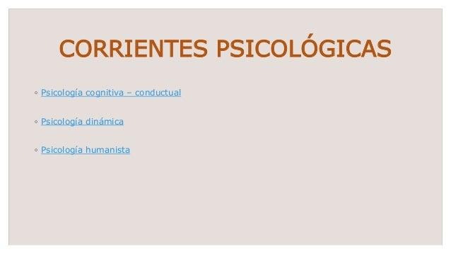 CORRIENTES PSICOLÓGICAS ◦ Psicología cognitiva – conductual ◦ Psicología dinámica ◦ Psicología humanista