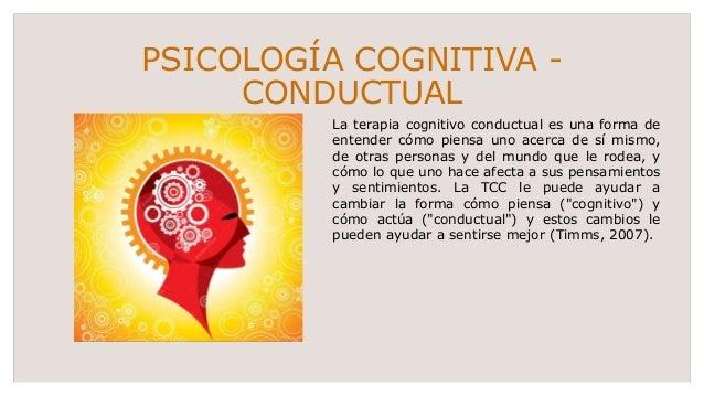 PSICOLOGÍA COGNITIVA - CONDUCTUAL La terapia cognitivo conductual es una forma de entender cómo piensa uno acerca de sí mi...