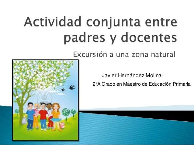 Excursión a una zona naturalJavier Hernández Molina2ºA Grado en Maestro de Educación Primaria