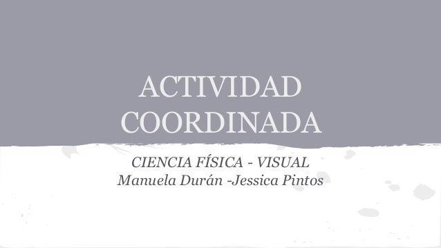 ACTIVIDAD COORDINADA CIENCIA FÍSICA - VISUAL Manuela Durán -Jessica Pintos