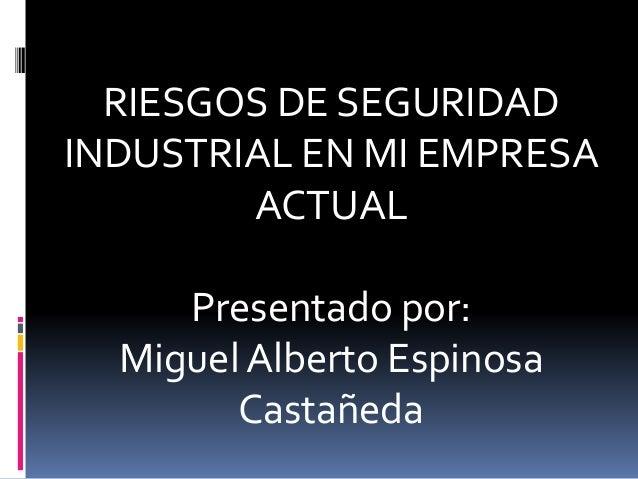 RIESGOS DE SEGURIDAD INDUSTRIAL EN MI EMPRESA ACTUAL Presentado por: Miguel Alberto Espinosa Castañeda