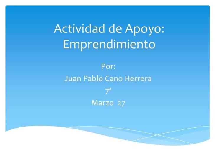Actividad de Apoyo: Emprendimiento           Por: Juan Pablo Cano Herrera            7ª        Marzo 27