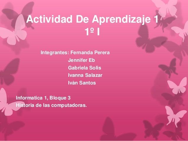 Actividad De Aprendizaje 1 1º I Integrantes: Fernanda Perera Jennifer Eb Gabriela Solis Ivanna Salazar Ivàn Santos Informa...