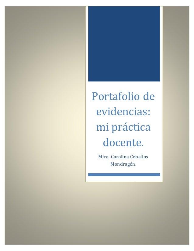 Portafolio de evidencias: mi práctica docente. Mtra. Carolina Ceballos Mondragón.