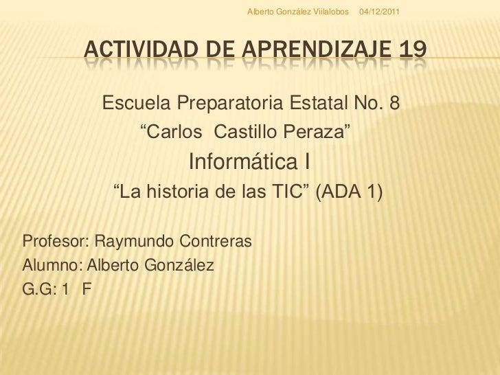 Alberto González Viilalobos   04/12/2011       ACTIVIDAD DE APRENDIZAJE 19         Escuela Preparatoria Estatal No. 8     ...