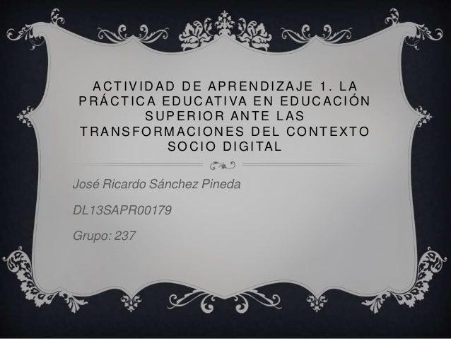 ACTIVIDAD DE APRENDIZAJE 1 . LA  PRÁCTICA EDUCATIVA EN EDUCACIÓN  SUPERIOR ANTE LAS  TRANSFORMACIONES DEL CONTEXTO  SOCIO ...