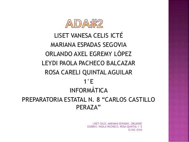 LISET CELIS, MARIANA ESPADAS, ORLANDO EGREMY, PAOLA PACHECO, ROSA QUINTAL 1°E 12-DIC-2104 LISET VANESA CELIS ICTÉ MARIANA ...