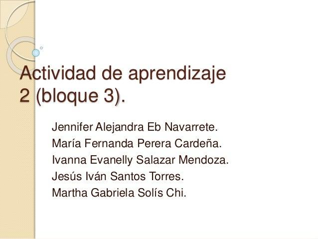 Actividad de aprendizaje 2 (bloque 3). Jennifer Alejandra Eb Navarrete. María Fernanda Perera Cardeña. Ivanna Evanelly Sal...