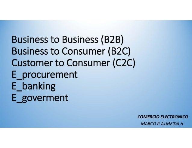 Businessto Business(B2B)Businessto Consumer (B2C)Customer to Consumer (C2C)E_procurementE_bankingE_govermentCOMERCIOEL...