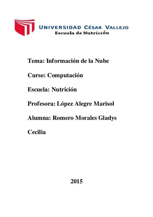 Tema: Información de la Nube Curso: Computación Escuela: Nutrición Profesora: López Alegre Marisol Alumna: Romero Morales ...
