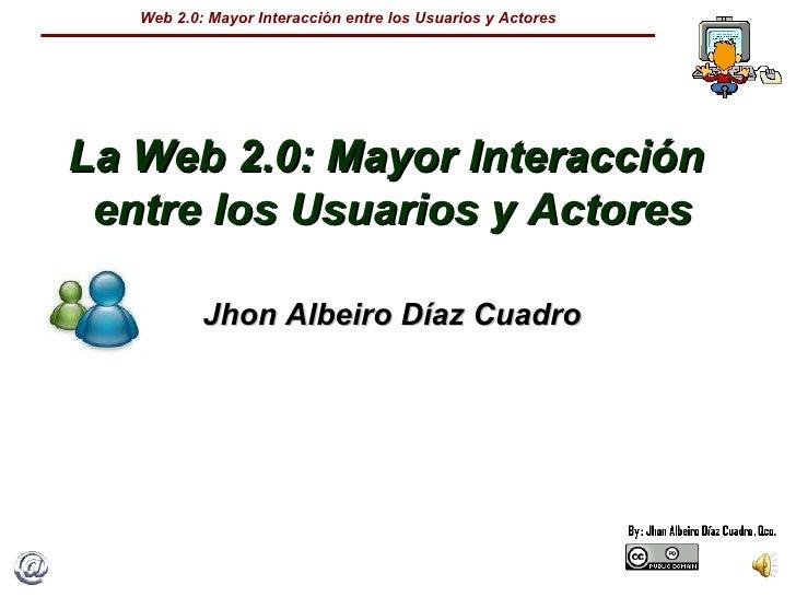 La Web 2.0: Mayor Interacción  entre los Usuarios y Actores Jhon Albeiro Díaz Cuadro