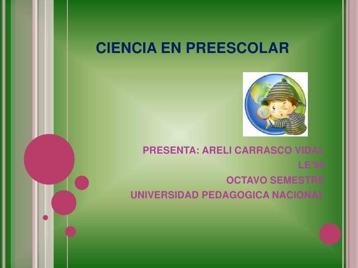 CIENCIA EN PREESCOLAR<br />PRESENTA: ARELI CARRASCO VIDAL<br />LE'94<br />OCTAVO SEMESTRE<br />UNIVERSIDAD PEDAGOGICA NA...